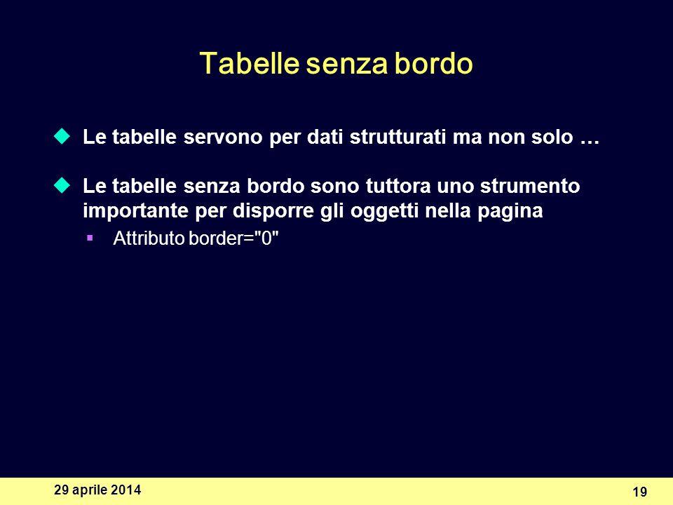 29 aprile 2014 19 Tabelle senza bordo Le tabelle servono per dati strutturati ma non solo … Le tabelle senza bordo sono tuttora uno strumento importante per disporre gli oggetti nella pagina Attributo border= 0