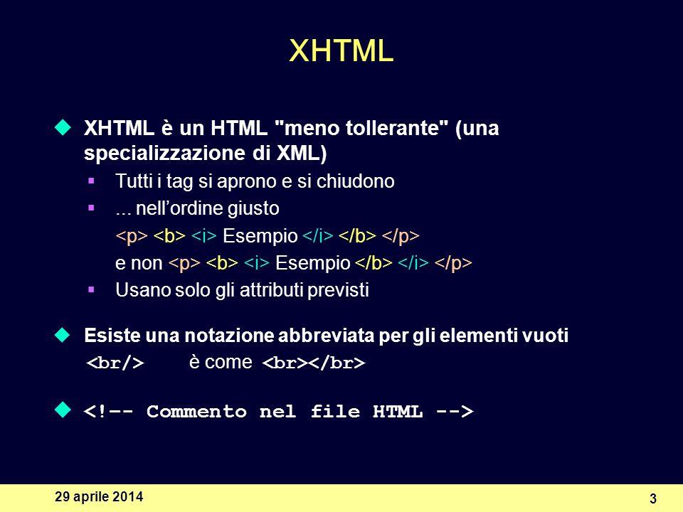 29 aprile 2014 3 XHTML XHTML è un HTML meno tollerante (una specializzazione di XML) Tutti i tag si aprono e si chiudono...