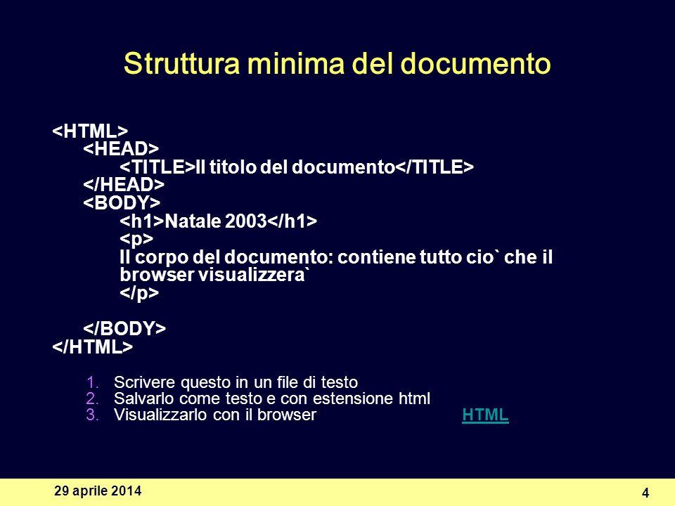 29 aprile 2014 4 Struttura minima del documento Il titolo del documento Natale 2003 Il corpo del documento: contiene tutto cio` che il browser visualizzera` 1.Scrivere questo in un file di testo 2.Salvarlo come testo e con estensione html 3.Visualizzarlo con il browser HTMLHTML