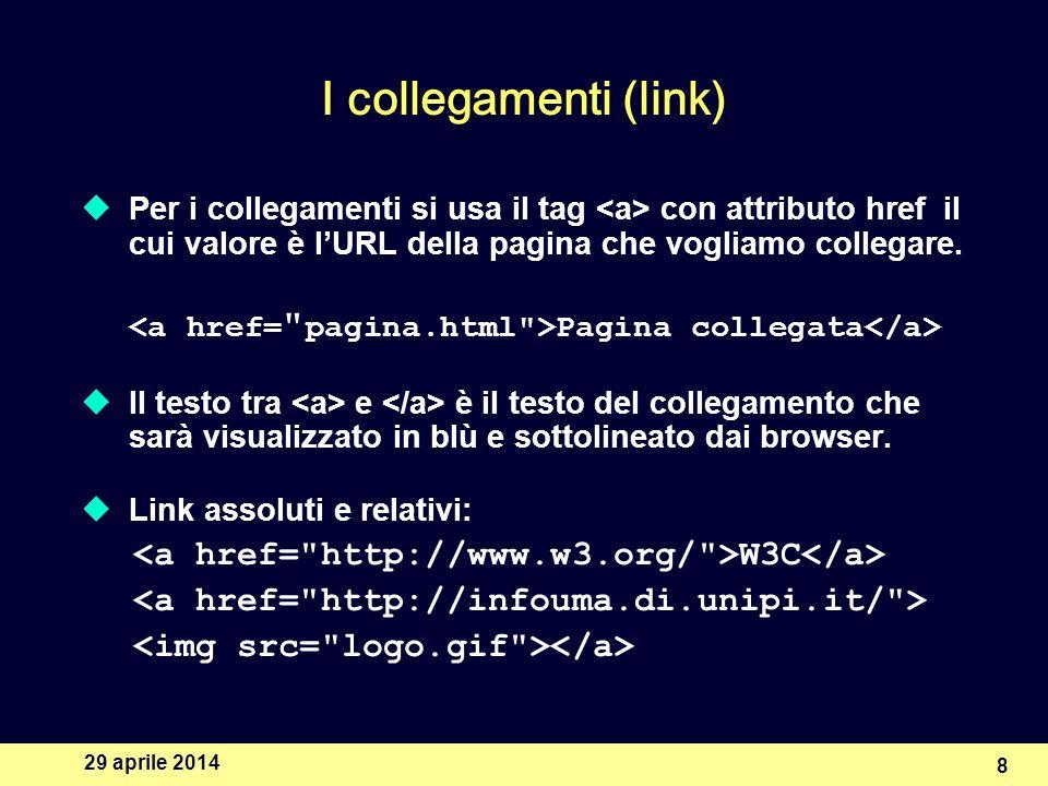 29 aprile 2014 8 I collegamenti (link) Per i collegamenti si usa il tag con attributo href il cui valore è lURL della pagina che vogliamo collegare.