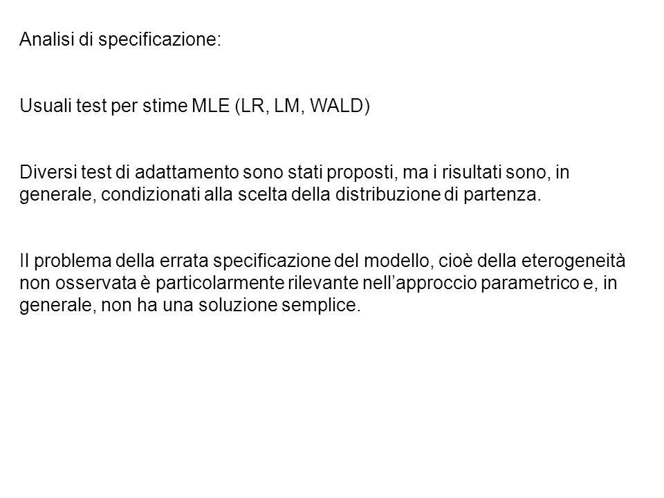 Analisi di specificazione: Usuali test per stime MLE (LR, LM, WALD) Diversi test di adattamento sono stati proposti, ma i risultati sono, in generale, condizionati alla scelta della distribuzione di partenza.