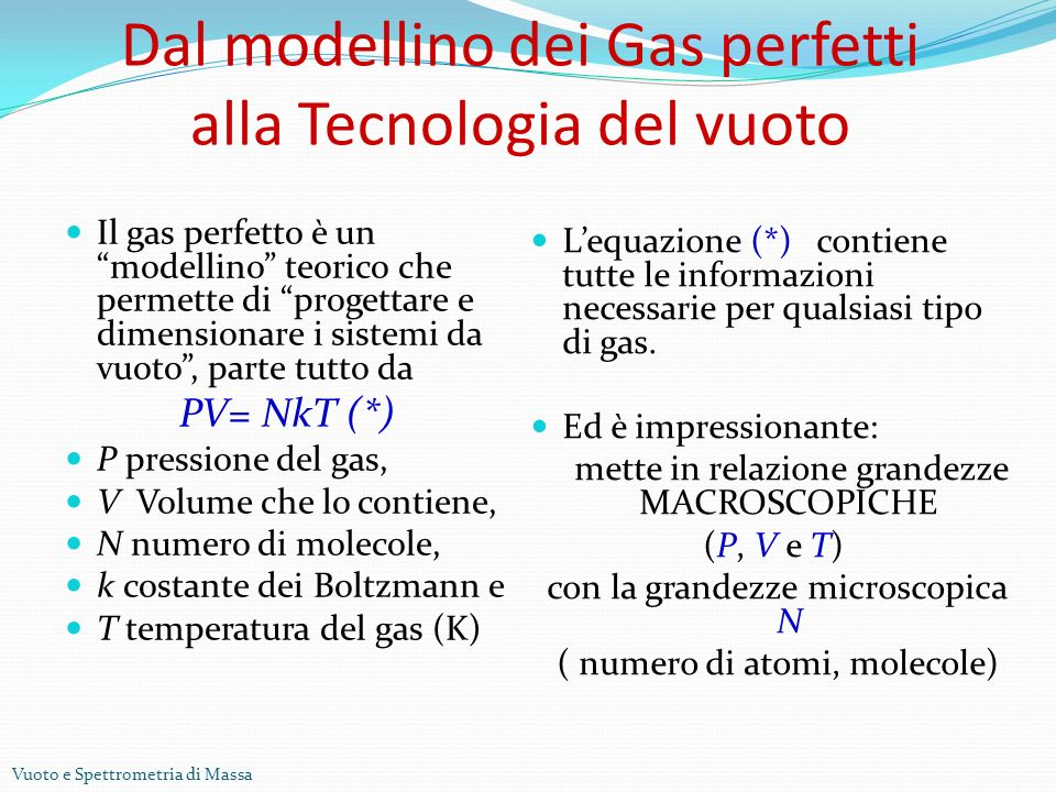 Vuoto e Spettrometria di Massa Dal modellino dei Gas perfetti alla Tecnologia del vuoto Il gas perfetto è un modellino teorico che permette di progettare e dimensionare i sistemi da vuoto, parte tutto da PV= NkT (*) P pressione del gas, V Volume che lo contiene, N numero di molecole, k costante dei Boltzmann e T temperatura del gas (K) Lequazione (*) contiene tutte le informazioni necessarie per qualsiasi tipo di gas.