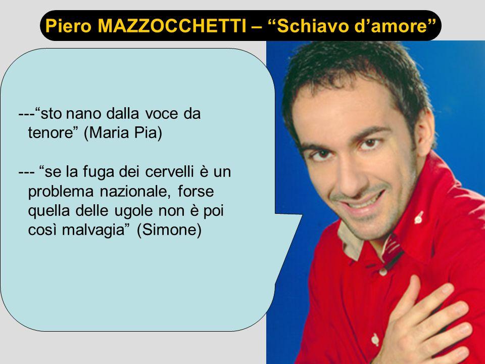 Piero MAZZOCCHETTI – Schiavo damore ---sto nano dalla voce da tenore (Maria Pia) --- se la fuga dei cervelli è un problema nazionale, forse quella delle ugole non è poi così malvagia (Simone)