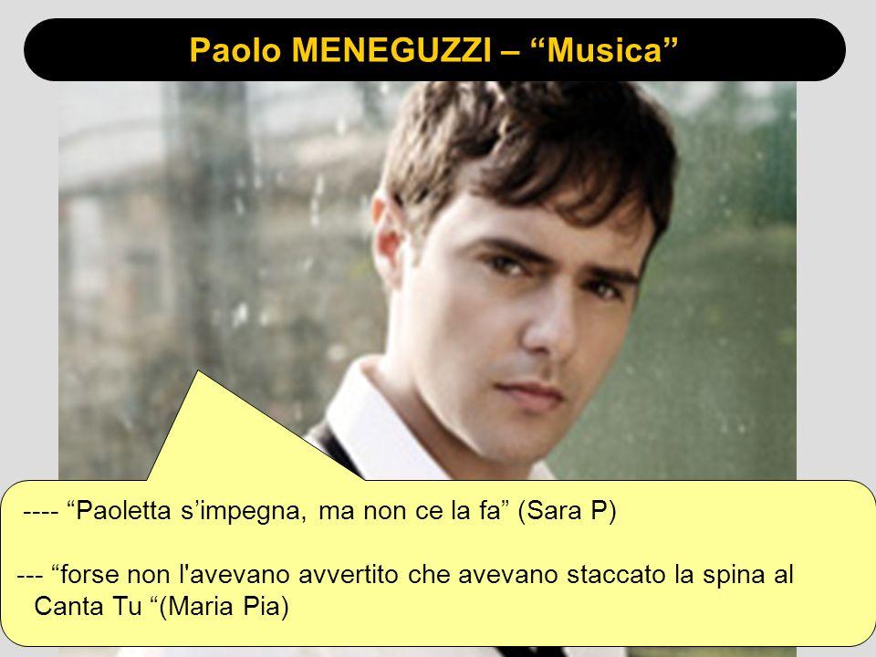Paolo MENEGUZZI – Musica ---- Paoletta simpegna, ma non ce la fa (Sara P) --- forse non l avevano avvertito che avevano staccato la spina al Canta Tu (Maria Pia)