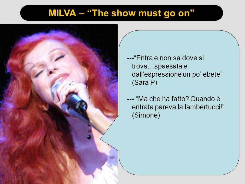 MILVA – The show must go on ---Entra e non sa dove si trova…spaesata e dallespressione un po ebete (Sara P) --- Ma che ha fatto? Quando è entrata pare