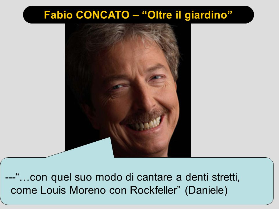 Fabio CONCATO – Oltre il giardino ---…con quel suo modo di cantare a denti stretti, come Louis Moreno con Rockfeller (Daniele)