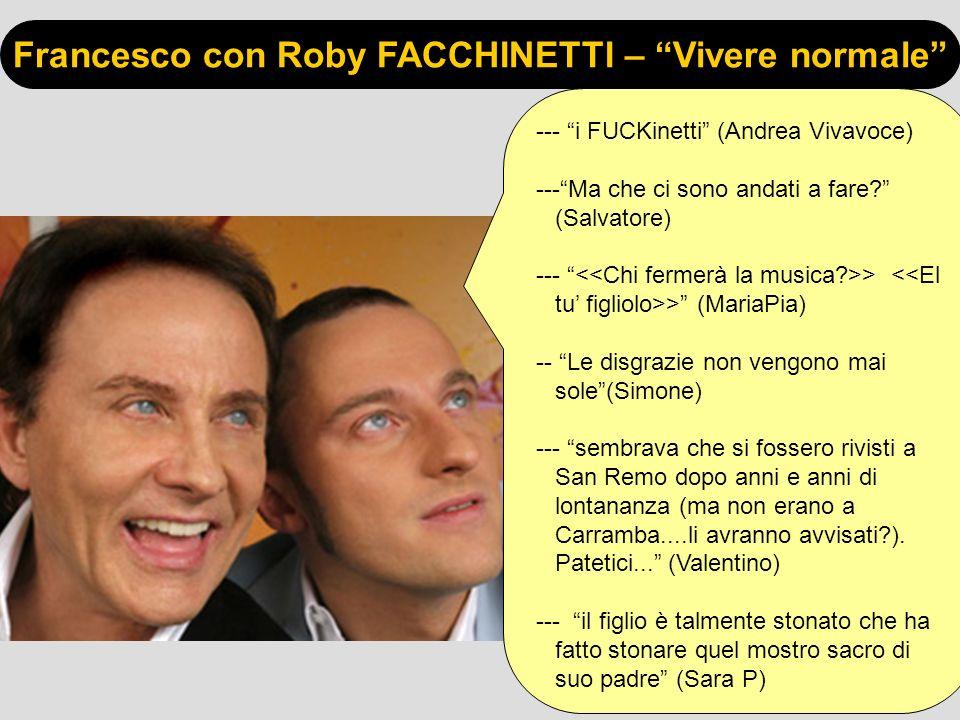 Francesco con Roby FACCHINETTI – Vivere normale --- i FUCKinetti (Andrea Vivavoce) ---Ma che ci sono andati a fare? (Salvatore) --- > > (MariaPia) --