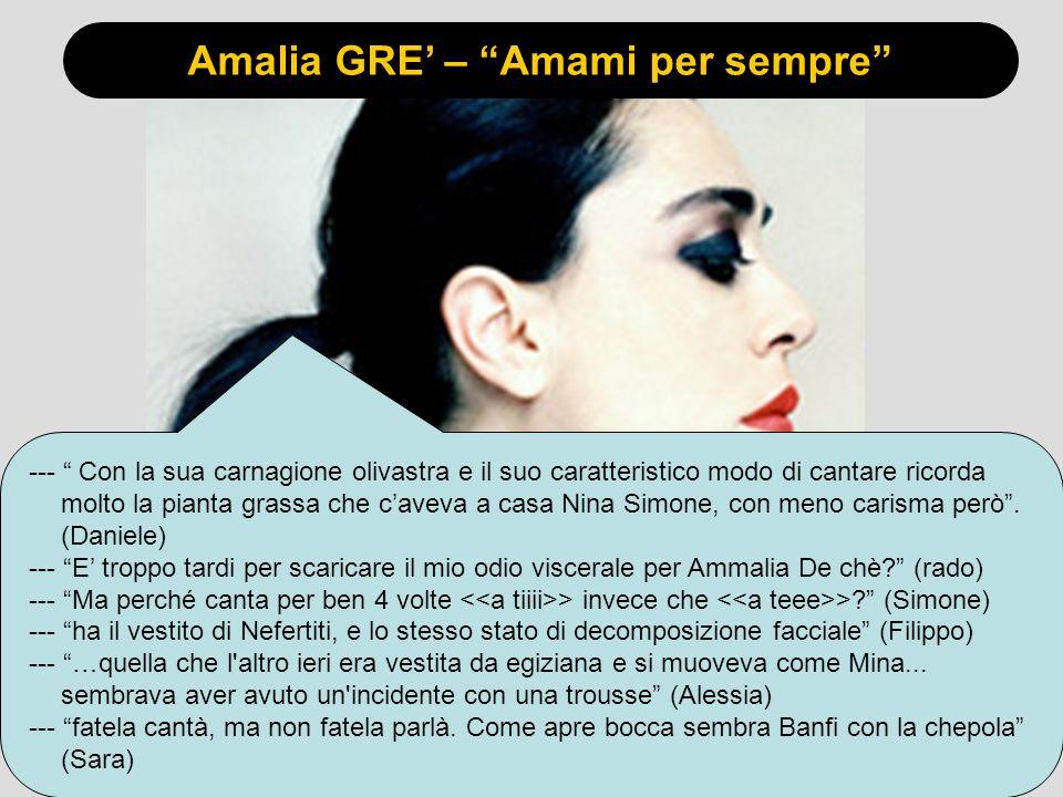 Amalia GRE – Amami per sempre --- Con la sua carnagione olivastra e il suo caratteristico modo di cantare ricorda molto la pianta grassa che caveva a casa Nina Simone, con meno carisma però.