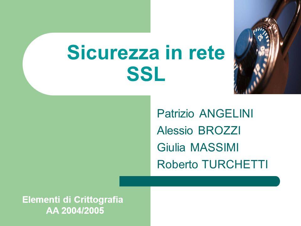 Patrizio ANGELINI Alessio BROZZI Giulia MASSIMI Roberto TURCHETTI Sicurezza in rete SSL Elementi di Crittografia AA 2004/2005