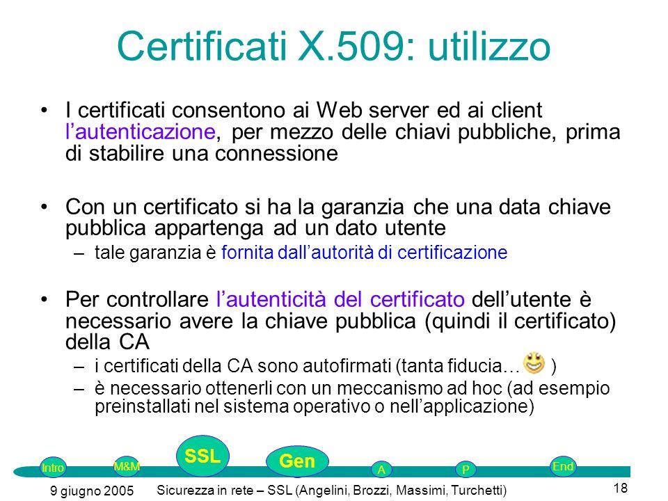 Intro G M&MSSLEnd AP 9 giugno 2005 Sicurezza in rete – SSL (Angelini, Brozzi, Massimi, Turchetti) 18 Certificati X.509: utilizzo I certificati consentono ai Web server ed ai client lautenticazione, per mezzo delle chiavi pubbliche, prima di stabilire una connessione Con un certificato si ha la garanzia che una data chiave pubblica appartenga ad un dato utente –tale garanzia è fornita dallautorità di certificazione Per controllare lautenticità del certificato dellutente è necessario avere la chiave pubblica (quindi il certificato) della CA –i certificati della CA sono autofirmati (tanta fiducia… ) –è necessario ottenerli con un meccanismo ad hoc (ad esempio preinstallati nel sistema operativo o nellapplicazione) SSL Gen
