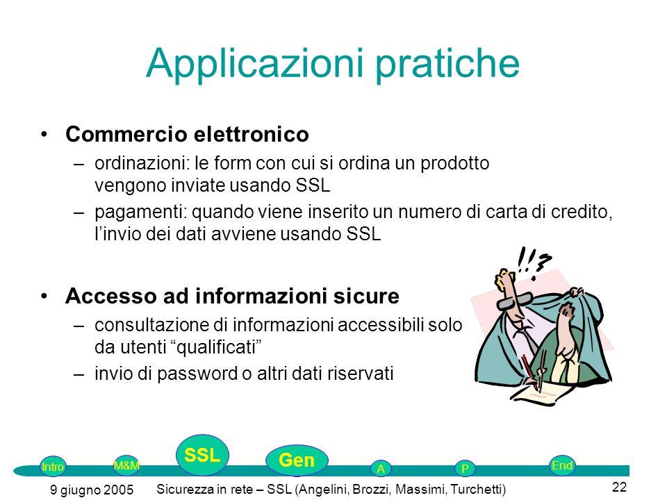 Intro G M&MSSLEnd AP 9 giugno 2005 Sicurezza in rete – SSL (Angelini, Brozzi, Massimi, Turchetti) 22 Applicazioni pratiche Commercio elettronico –ordinazioni: le form con cui si ordina un prodotto vengono inviate usando SSL –pagamenti: quando viene inserito un numero di carta di credito, linvio dei dati avviene usando SSL Accesso ad informazioni sicure –consultazione di informazioni accessibili solo da utenti qualificati –invio di password o altri dati riservati SSL Gen
