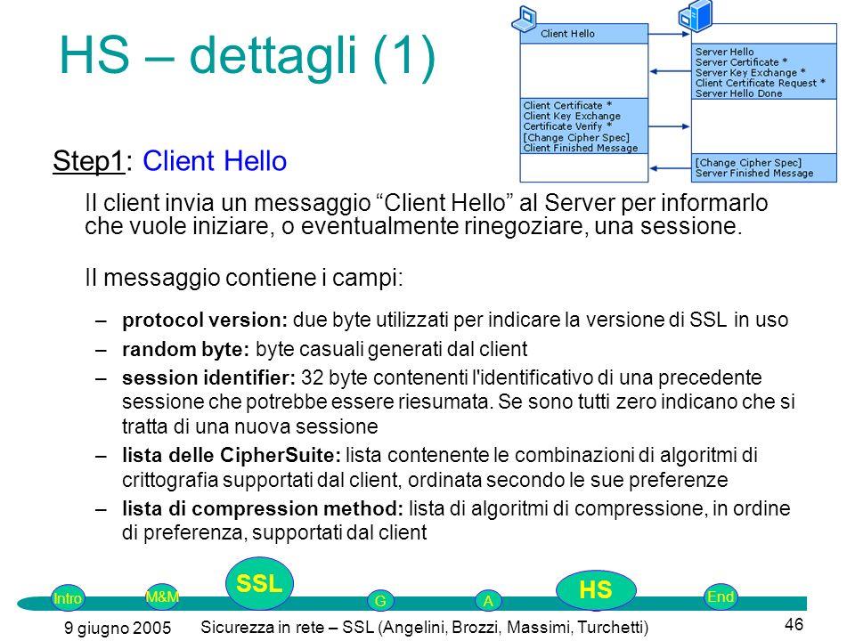 Intro G M&MSSLEnd AP 9 giugno 2005 Sicurezza in rete – SSL (Angelini, Brozzi, Massimi, Turchetti) 46 HS – dettagli (1) Step1: Client Hello Il client invia un messaggio Client Hello al Server per informarlo che vuole iniziare, o eventualmente rinegoziare, una sessione.