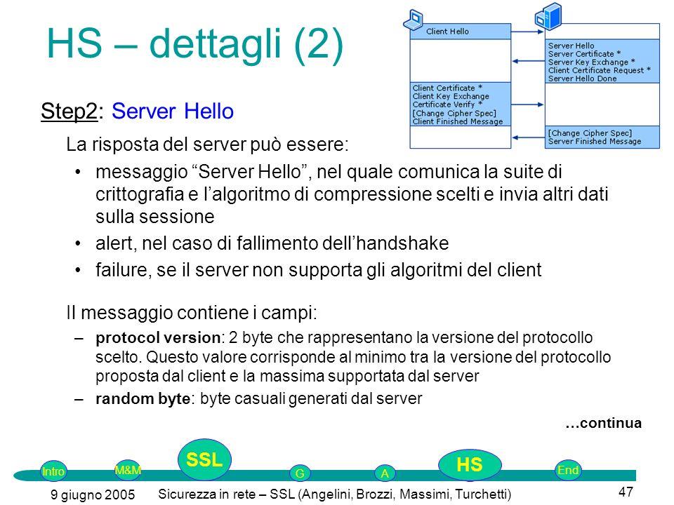 Intro G M&MSSLEnd AP 9 giugno 2005 Sicurezza in rete – SSL (Angelini, Brozzi, Massimi, Turchetti) 47 Step2: Server Hello La risposta del server può essere: messaggio Server Hello, nel quale comunica la suite di crittografia e lalgoritmo di compressione scelti e invia altri dati sulla sessione alert, nel caso di fallimento dellhandshake failure, se il server non supporta gli algoritmi del client Il messaggio contiene i campi: –protocol version: 2 byte che rappresentano la versione del protocollo scelto.