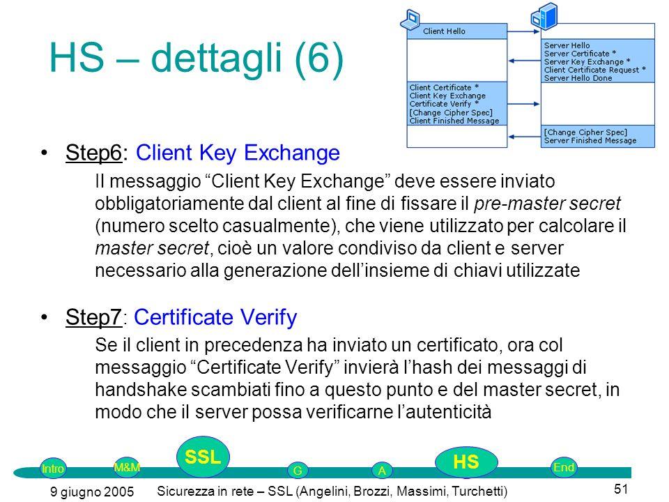 Intro G M&MSSLEnd AP 9 giugno 2005 Sicurezza in rete – SSL (Angelini, Brozzi, Massimi, Turchetti) 51 Step6: Client Key Exchange Il messaggio Client Key Exchange deve essere inviato obbligatoriamente dal client al fine di fissare il pre-master secret (numero scelto casualmente), che viene utilizzato per calcolare il master secret, cioè un valore condiviso da client e server necessario alla generazione dellinsieme di chiavi utilizzate Step7 : Certificate Verify Se il client in precedenza ha inviato un certificato, ora col messaggio Certificate Verify invierà lhash dei messaggi di handshake scambiati fino a questo punto e del master secret, in modo che il server possa verificarne lautenticità HS – dettagli (6) SSL HS
