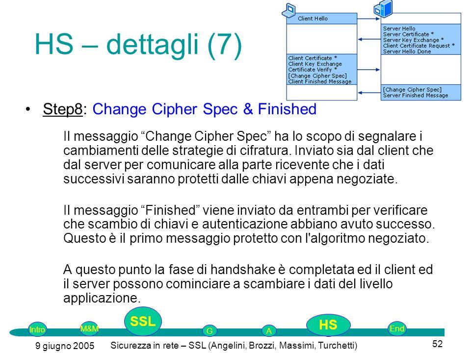 Intro G M&MSSLEnd AP 9 giugno 2005 Sicurezza in rete – SSL (Angelini, Brozzi, Massimi, Turchetti) 52 Step8: Change Cipher Spec & Finished Il messaggio Change Cipher Spec ha lo scopo di segnalare i cambiamenti delle strategie di cifratura.