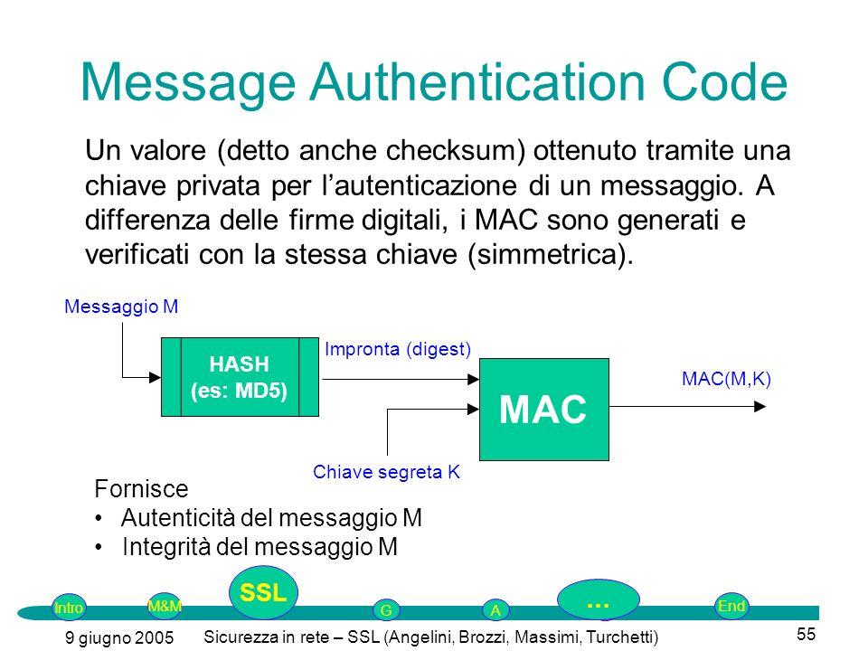 Intro G M&MSSLEnd AP 9 giugno 2005 Sicurezza in rete – SSL (Angelini, Brozzi, Massimi, Turchetti) 55 Message Authentication Code Un valore (detto anche checksum) ottenuto tramite una chiave privata per lautenticazione di un messaggio.