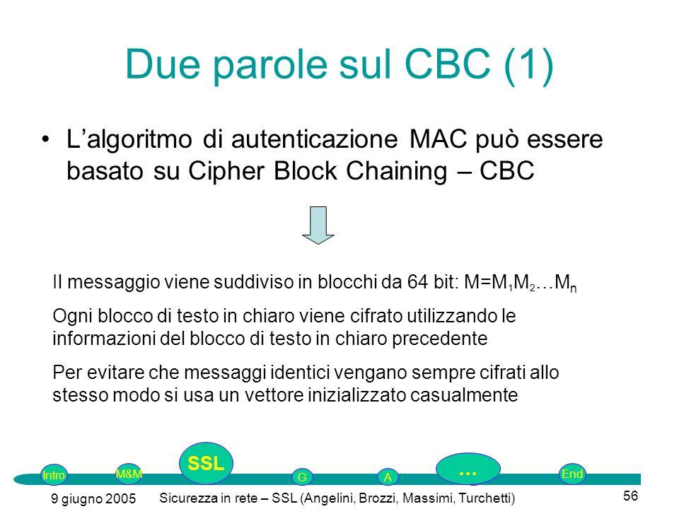 Intro G M&MSSLEnd AP 9 giugno 2005 Sicurezza in rete – SSL (Angelini, Brozzi, Massimi, Turchetti) 56 Due parole sul CBC (1) Lalgoritmo di autenticazione MAC può essere basato su Cipher Block Chaining – CBC Il messaggio viene suddiviso in blocchi da 64 bit: M=M 1 M 2 …M n Ogni blocco di testo in chiaro viene cifrato utilizzando le informazioni del blocco di testo in chiaro precedente Per evitare che messaggi identici vengano sempre cifrati allo stesso modo si usa un vettore inizializzato casualmente SSL …
