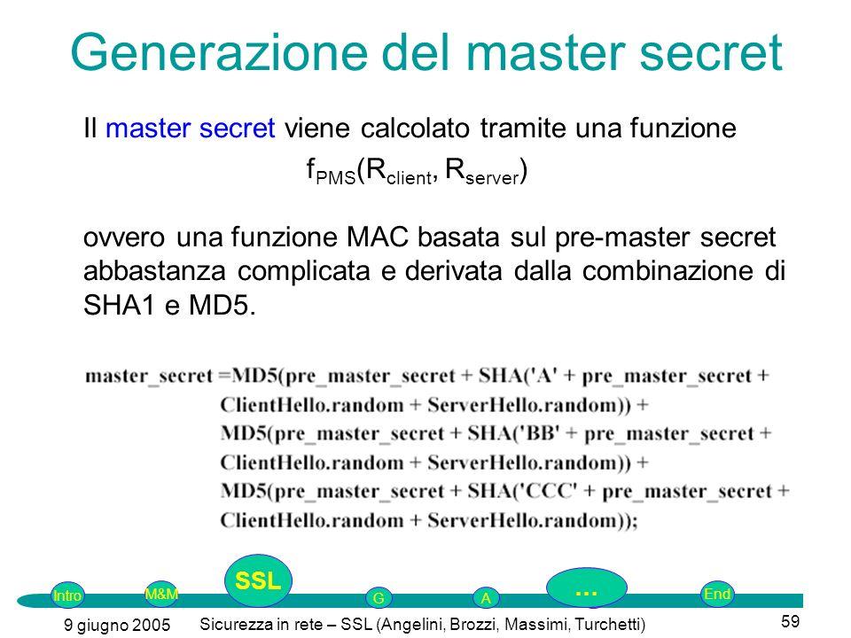 Intro G M&MSSLEnd AP 9 giugno 2005 Sicurezza in rete – SSL (Angelini, Brozzi, Massimi, Turchetti) 59 Il master secret viene calcolato tramite una funzione f PMS (R client, R server ) ovvero una funzione MAC basata sul pre-master secret abbastanza complicata e derivata dalla combinazione di SHA1 e MD5.