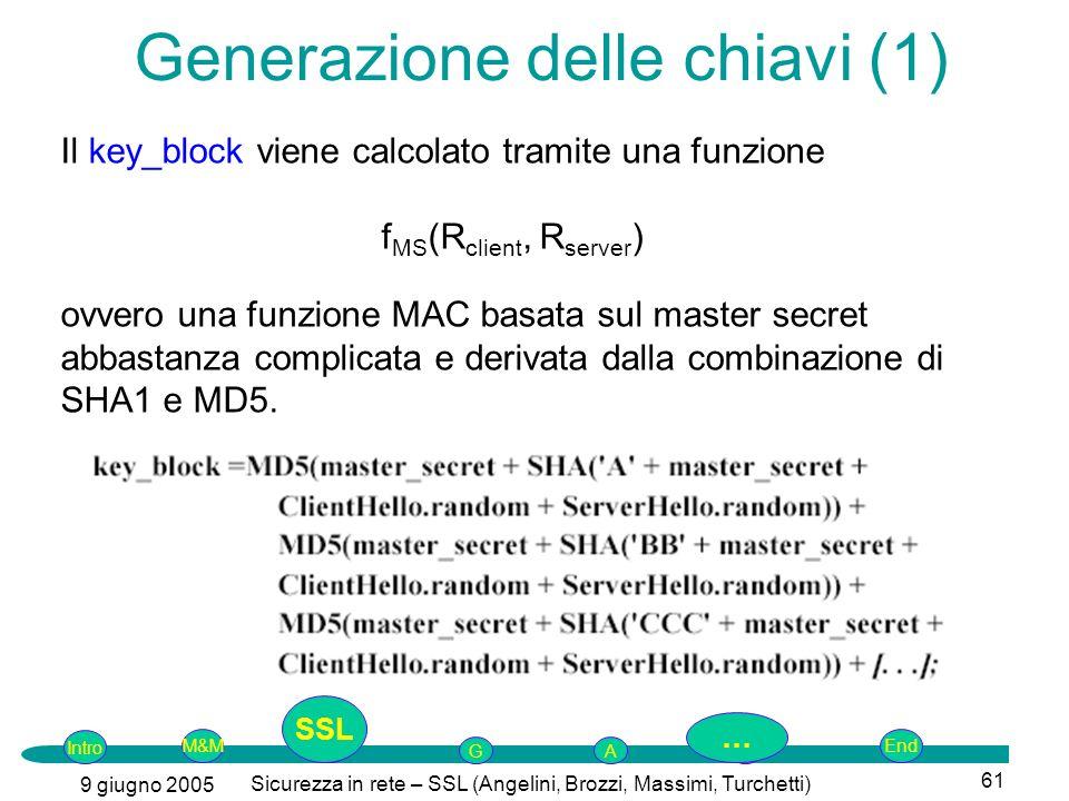 Intro G M&MSSLEnd AP 9 giugno 2005 Sicurezza in rete – SSL (Angelini, Brozzi, Massimi, Turchetti) 61 Generazione delle chiavi (1) Il key_block viene calcolato tramite una funzione f MS (R client, R server ) ovvero una funzione MAC basata sul master secret abbastanza complicata e derivata dalla combinazione di SHA1 e MD5.