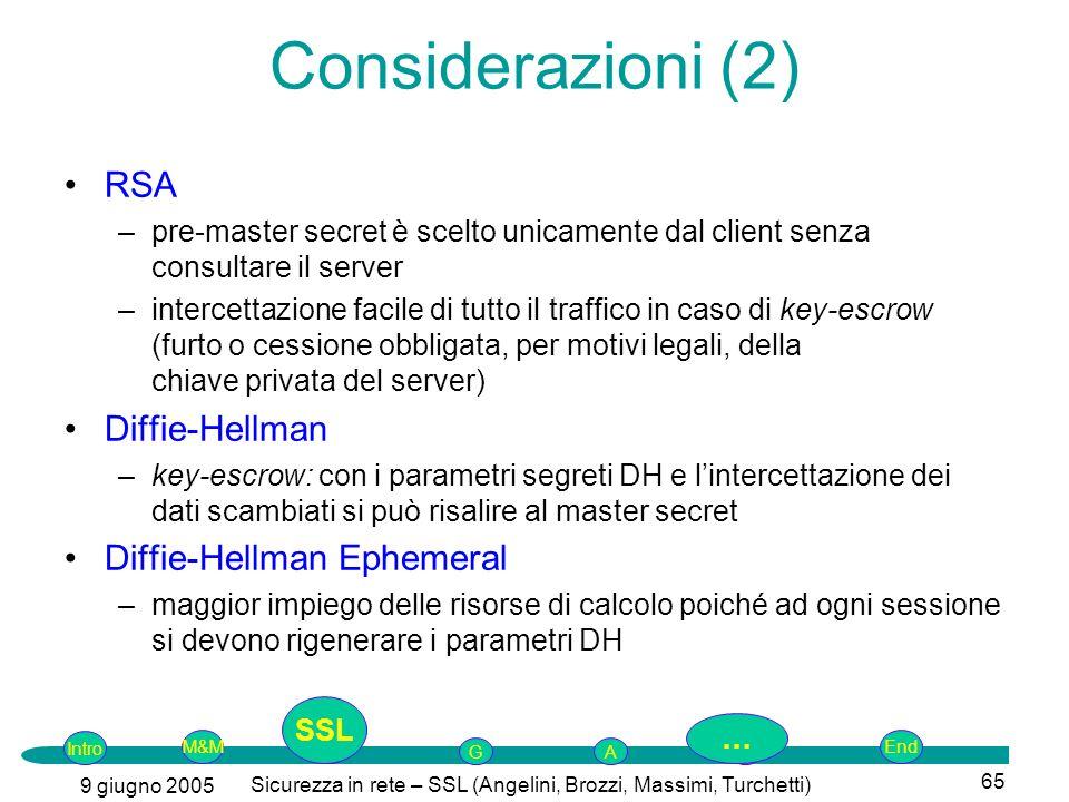 Intro G M&MSSLEnd AP 9 giugno 2005 Sicurezza in rete – SSL (Angelini, Brozzi, Massimi, Turchetti) 65 Considerazioni (2) RSA –pre-master secret è scelto unicamente dal client senza consultare il server –intercettazione facile di tutto il traffico in caso di key-escrow (furto o cessione obbligata, per motivi legali, della chiave privata del server) Diffie-Hellman –key-escrow: con i parametri segreti DH e lintercettazione dei dati scambiati si può risalire al master secret Diffie-Hellman Ephemeral –maggior impiego delle risorse di calcolo poiché ad ogni sessione si devono rigenerare i parametri DH SSL …