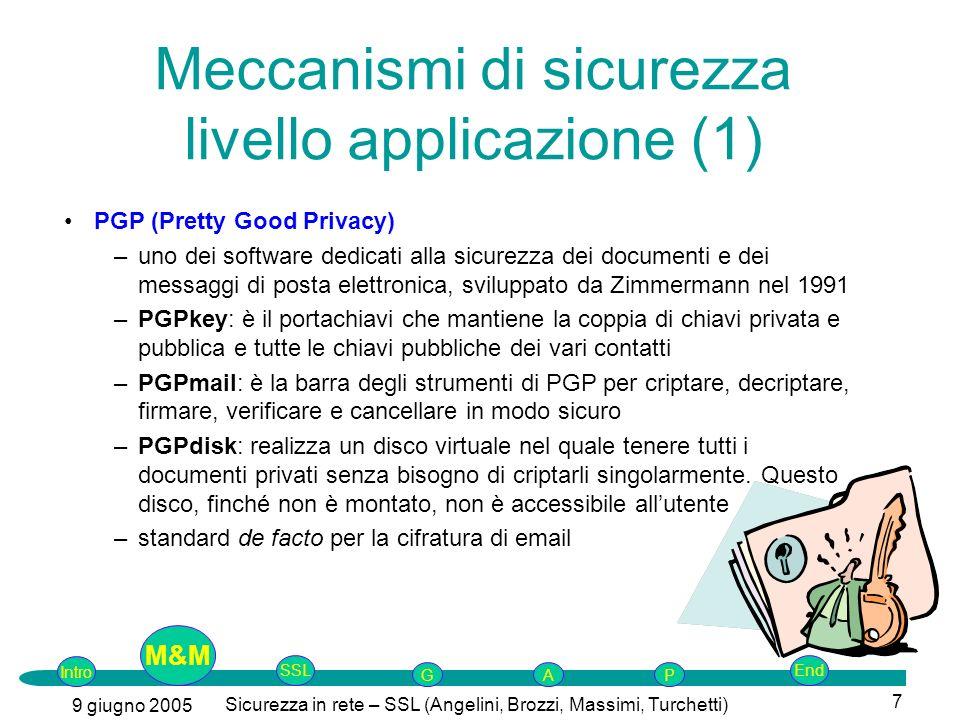 Intro G M&MSSLEnd AP 9 giugno 2005 Sicurezza in rete – SSL (Angelini, Brozzi, Massimi, Turchetti) 7 PGP (Pretty Good Privacy) –uno dei software dedicati alla sicurezza dei documenti e dei messaggi di posta elettronica, sviluppato da Zimmermann nel 1991 –PGPkey: è il portachiavi che mantiene la coppia di chiavi privata e pubblica e tutte le chiavi pubbliche dei vari contatti –PGPmail: è la barra degli strumenti di PGP per criptare, decriptare, firmare, verificare e cancellare in modo sicuro –PGPdisk: realizza un disco virtuale nel quale tenere tutti i documenti privati senza bisogno di criptarli singolarmente.