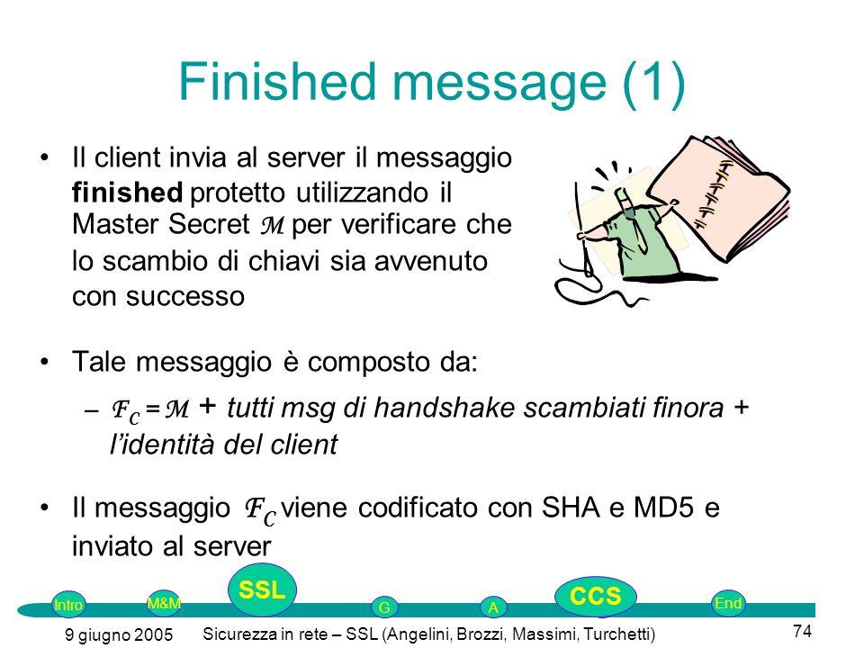 Intro G M&MSSLEnd AP 9 giugno 2005 Sicurezza in rete – SSL (Angelini, Brozzi, Massimi, Turchetti) 74 Finished message (1) Il client invia al server il messaggio finished protetto utilizzando il Master Secret M per verificare che lo scambio di chiavi sia avvenuto con successo Tale messaggio è composto da: –F C = M + tutti msg di handshake scambiati finora + lidentità del client Il messaggio F C viene codificato con SHA e MD5 e inviato al server SSL CCS