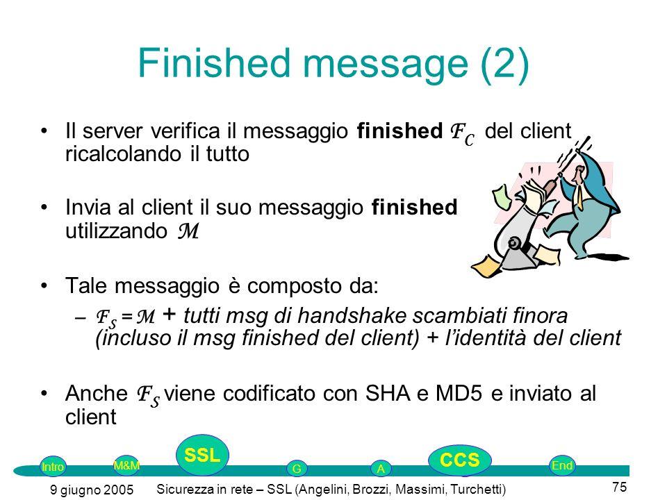 Intro G M&MSSLEnd AP 9 giugno 2005 Sicurezza in rete – SSL (Angelini, Brozzi, Massimi, Turchetti) 75 Finished message (2) Il server verifica il messaggio finished F C del client ricalcolando il tutto Invia al client il suo messaggio finished utilizzando M Tale messaggio è composto da: –F S = M + tutti msg di handshake scambiati finora (incluso il msg finished del client) + lidentità del client Anche F S viene codificato con SHA e MD5 e inviato al client SSL CCS