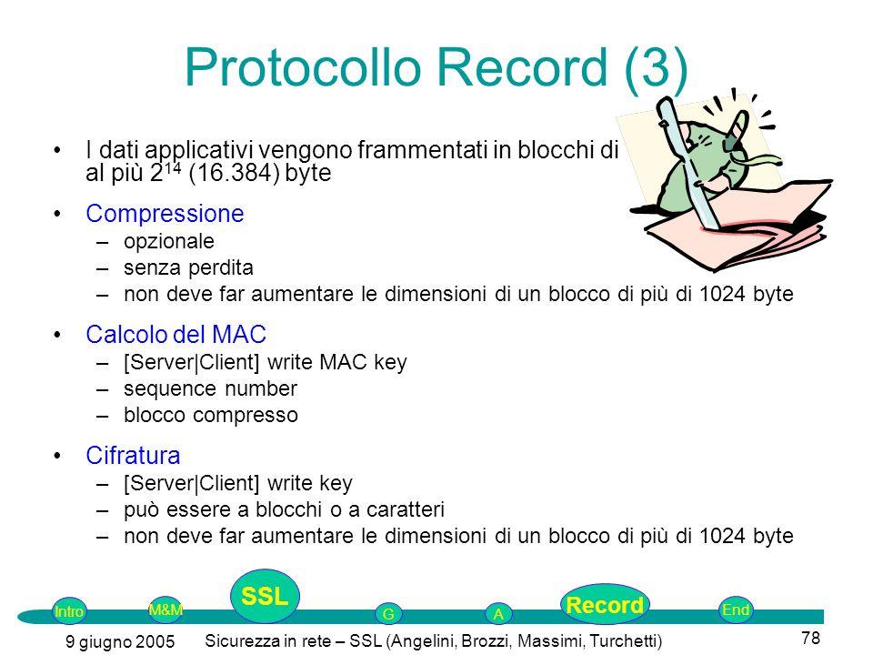 Intro G M&MSSLEnd AP 9 giugno 2005 Sicurezza in rete – SSL (Angelini, Brozzi, Massimi, Turchetti) 78 I dati applicativi vengono frammentati in blocchi di al più 2 14 (16.384) byte Compressione –opzionale –senza perdita –non deve far aumentare le dimensioni di un blocco di più di 1024 byte Calcolo del MAC –[Server|Client] write MAC key –sequence number –blocco compresso Cifratura –[Server|Client] write key –può essere a blocchi o a caratteri –non deve far aumentare le dimensioni di un blocco di più di 1024 byte Protocollo Record (3) SSL Record