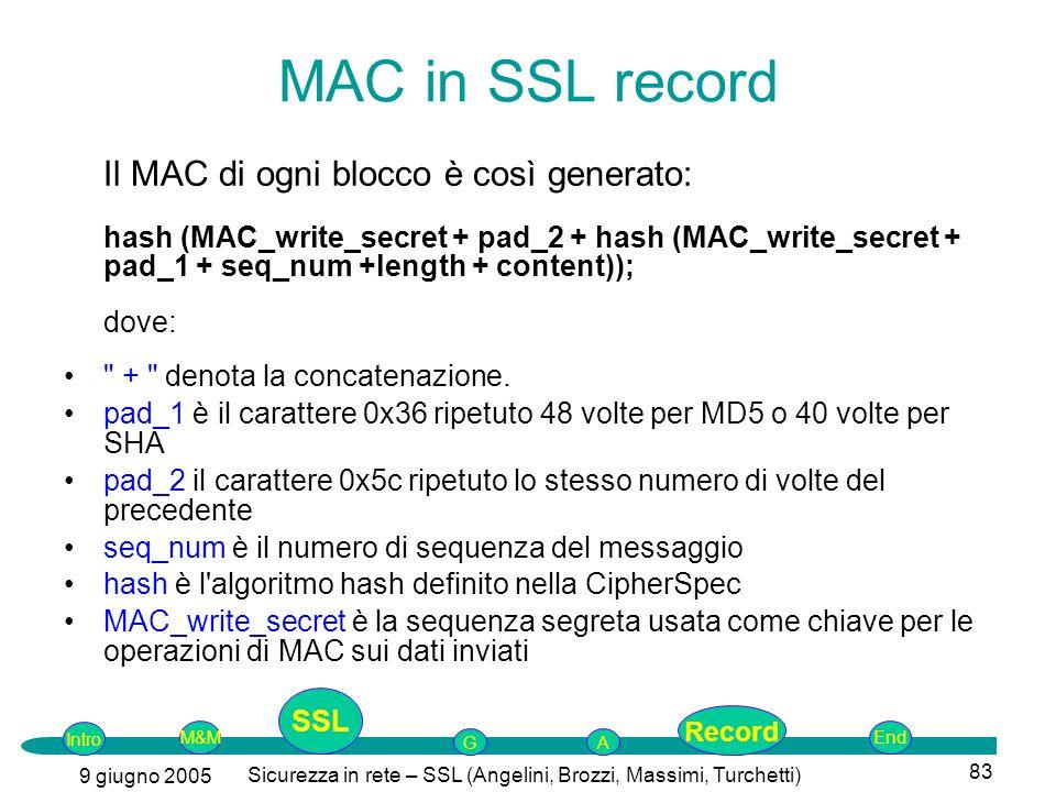 Intro G M&MSSLEnd AP 9 giugno 2005 Sicurezza in rete – SSL (Angelini, Brozzi, Massimi, Turchetti) 83 MAC in SSL record Il MAC di ogni blocco è così generato: hash (MAC_write_secret + pad_2 + hash (MAC_write_secret + pad_1 + seq_num +length + content)); dove: + denota la concatenazione.