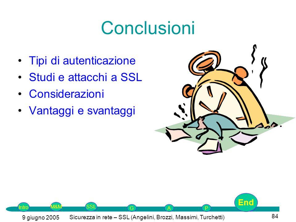 Intro G M&MSSLEnd AP 9 giugno 2005 Sicurezza in rete – SSL (Angelini, Brozzi, Massimi, Turchetti) 84 Conclusioni Tipi di autenticazione Studi e attacchi a SSL Considerazioni Vantaggi e svantaggi End