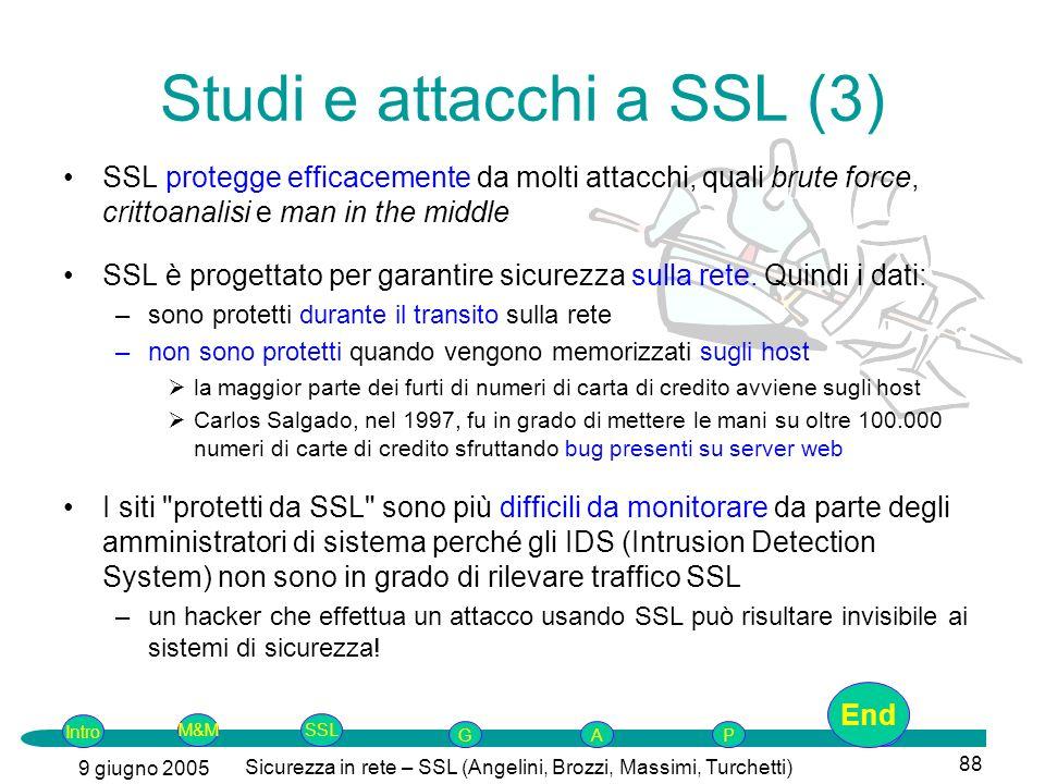 Intro G M&MSSLEnd AP 9 giugno 2005 Sicurezza in rete – SSL (Angelini, Brozzi, Massimi, Turchetti) 88 SSL protegge efficacemente da molti attacchi, quali brute force, crittoanalisi e man in the middle SSL è progettato per garantire sicurezza sulla rete.