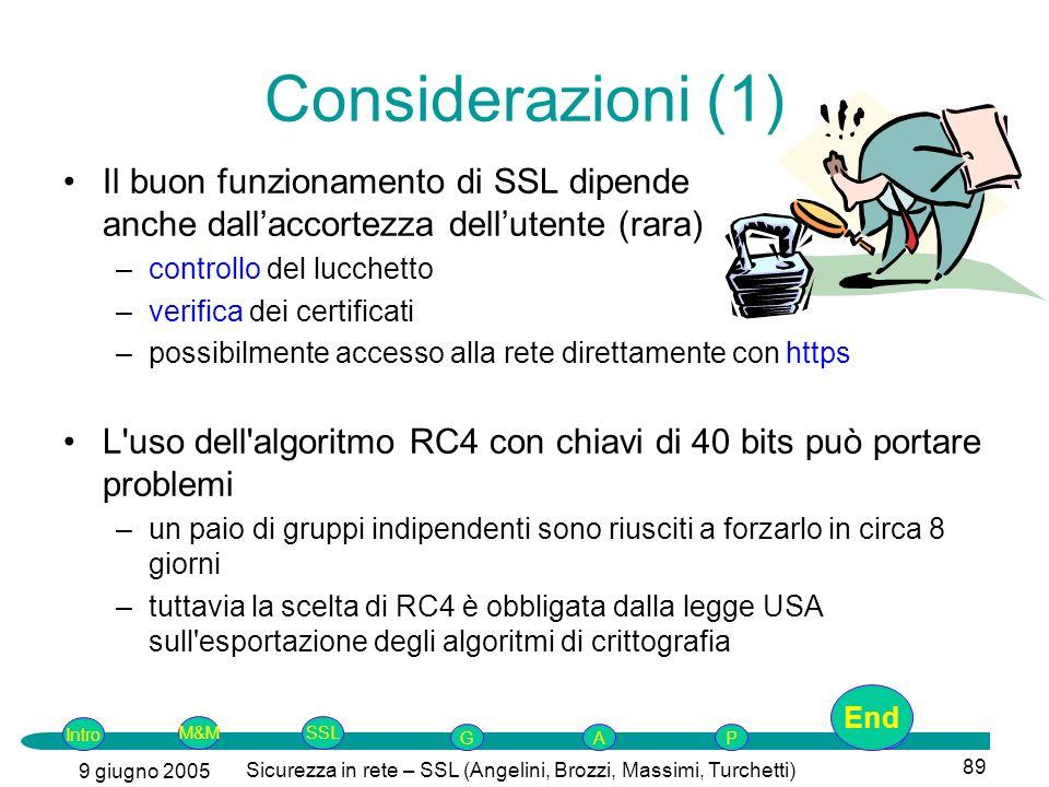 Intro G M&MSSLEnd AP 9 giugno 2005 Sicurezza in rete – SSL (Angelini, Brozzi, Massimi, Turchetti) 89 Considerazioni (1) Il buon funzionamento di SSL dipende anche dallaccortezza dellutente (rara) –controllo del lucchetto –verifica dei certificati –possibilmente accesso alla rete direttamente con https L uso dell algoritmo RC4 con chiavi di 40 bits può portare problemi –un paio di gruppi indipendenti sono riusciti a forzarlo in circa 8 giorni –tuttavia la scelta di RC4 è obbligata dalla legge USA sull esportazione degli algoritmi di crittografia End