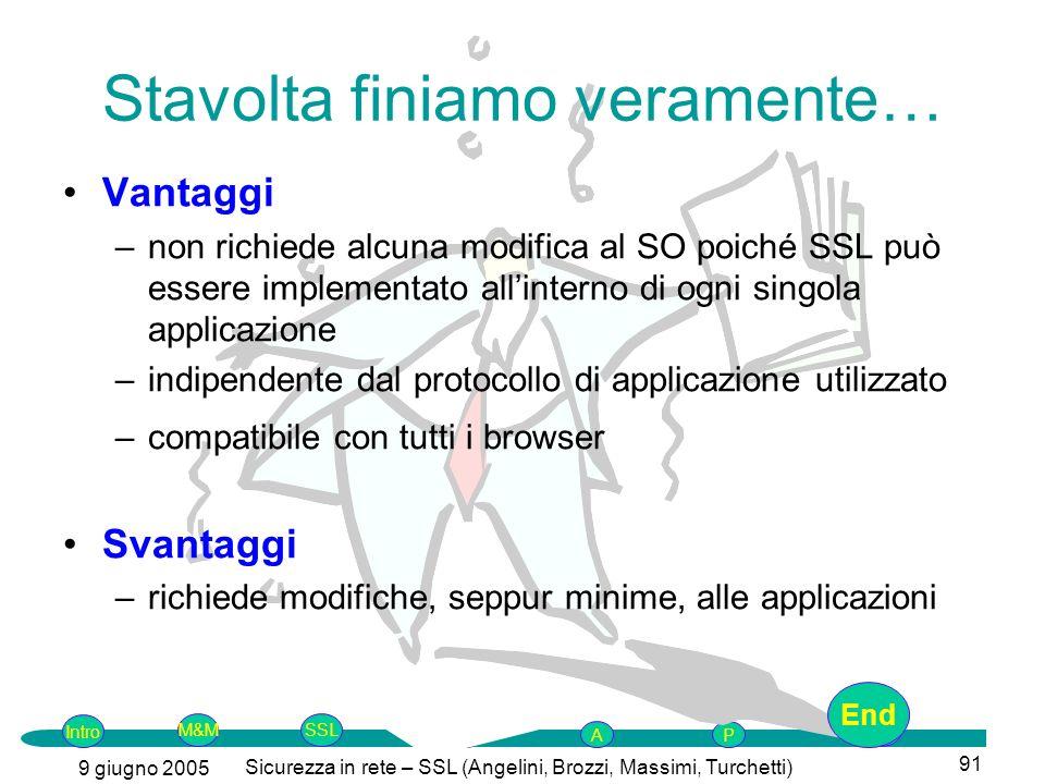 Intro G M&MSSLEnd AP 9 giugno 2005 Sicurezza in rete – SSL (Angelini, Brozzi, Massimi, Turchetti) 91 Stavolta finiamo veramente… Vantaggi –non richied