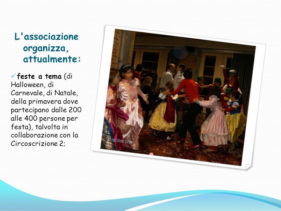 L'associazione organizza, attualmente: feste a tema (di Halloween, di Carnevale, di Natale, della primavera dove partecipano dalle 200 alle 400 person