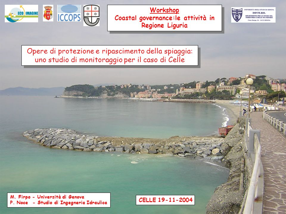 Workshop Coastal governance:le attività in Regione Liguria Workshop Coastal governance:le attività in Regione Liguria Opere di protezione e ripascimento della spiaggia: uno studio di monitoraggio per il caso di Celle Opere di protezione e ripascimento della spiaggia: uno studio di monitoraggio per il caso di Celle M.