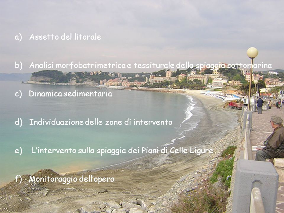 a)Assetto del litorale b)Analisi morfobatrimetrica e tessiturale della spiaggia sottomarina c) Dinamica sedimentaria d) Individuazione delle zone di intervento e) Lintervento sulla spiaggia dei Piani di Celle Ligure f) Monitoraggio dellopera