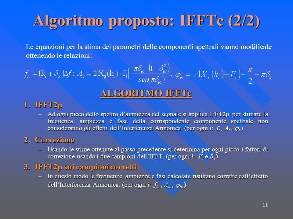 11 Algoritmo proposto: IFFTc (2/2) ALGORITMO IFFTc 1.IFFT2p –Ad ogni picco dello spettro dampiezza del segnale si applica IFFT2p per stimare la frequenza, ampiezza e fase della corrispondente componente spettrale non considerando gli effetti dellInterferenza Armonica.