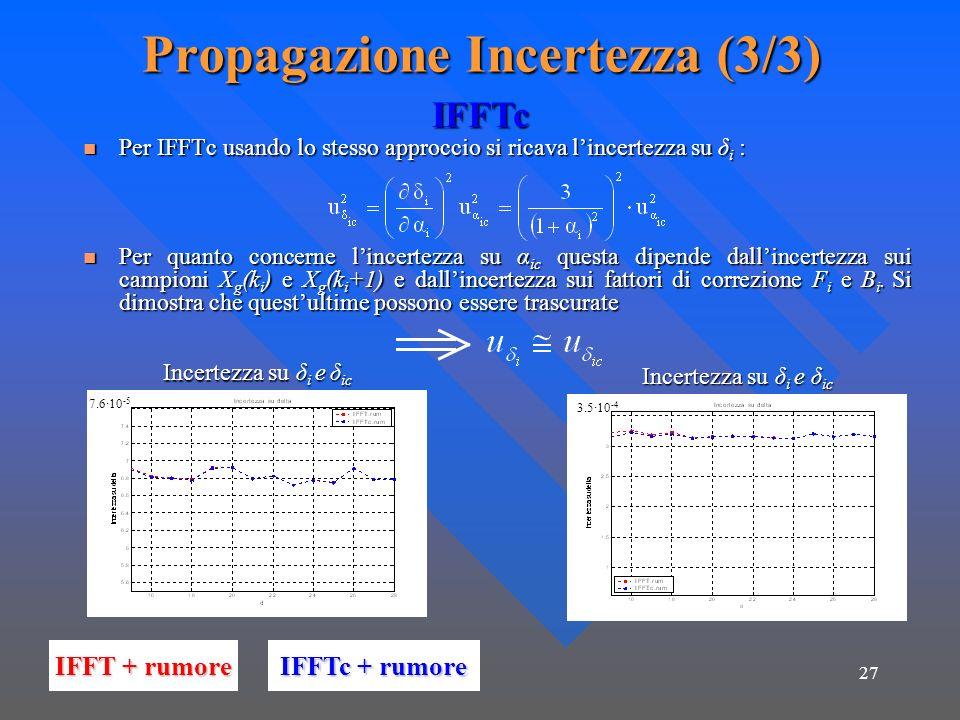 27 Propagazione Incertezza (3/3) Per IFFTc usando lo stesso approccio si ricava lincertezza su δ i : Per IFFTc usando lo stesso approccio si ricava lincertezza su δ i : Per quanto concerne lincertezza su α ic questa dipende dallincertezza sui campioni X g (k i ) e X g (k i +1) e dallincertezza sui fattori di correzione F i e B i.