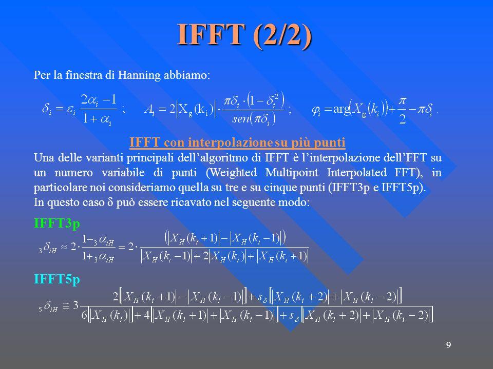 9 IFFT (2/2) Per la finestra di Hanning abbiamo: IFFT con interpolazione su più punti Una delle varianti principali dellalgoritmo di IFFT è linterpolazione dellFFT su un numero variabile di punti (Weighted Multipoint Interpolated FFT), in particolare noi consideriamo quella su tre e su cinque punti (IFFT3p e IFFT5p).