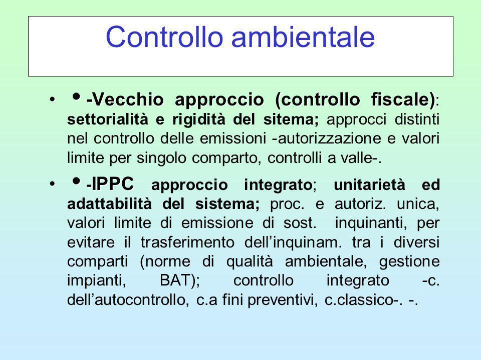 Controllo ambientale -Vecchio approccio (controllo fiscale) : -Vecchio approccio (controllo fiscale) : settorialità e rigidità del sitema; approcci distinti nel controllo delle emissioni -autorizzazione e valori limite per singolo comparto, controlli a valle-.