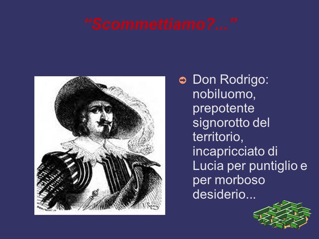 Scommettiamo?... Don Rodrigo: nobiluomo, prepotente signorotto del territorio, incapricciato di Lucia per puntiglio e per morboso desiderio...