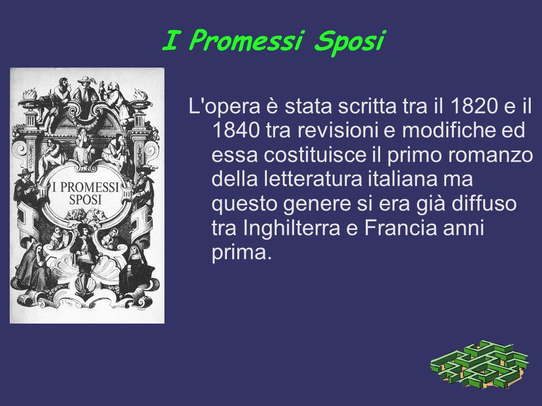 I Promessi Sposi L opera è stata scritta tra il 1820 e il 1840 tra revisioni e modifiche ed essa costituisce il primo romanzo della letteratura italiana ma questo genere si era già diffuso tra Inghilterra e Francia anni prima.