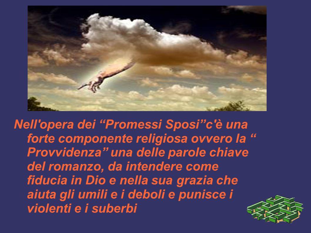 Nell opera dei Promessi Sposic è una forte componente religiosa ovvero la Provvidenza una delle parole chiave del romanzo, da intendere come fiducia in Dio e nella sua grazia che aiuta gli umili e i deboli e punisce i violenti e i suberbi
