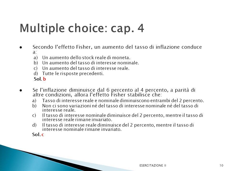 ESERCITAZIONE II10 Multiple choice: cap. 4 Secondo leffetto Fisher, un aumento del tasso di inflazione conduce a: a)Un aumento dello stock reale di mo