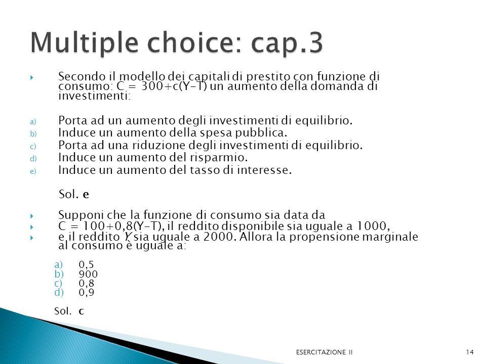 Secondo il modello dei capitali di prestito con funzione di consumo: C = 300+c(Y-T) un aumento della domanda di investimenti: a) Porta ad un aumento d