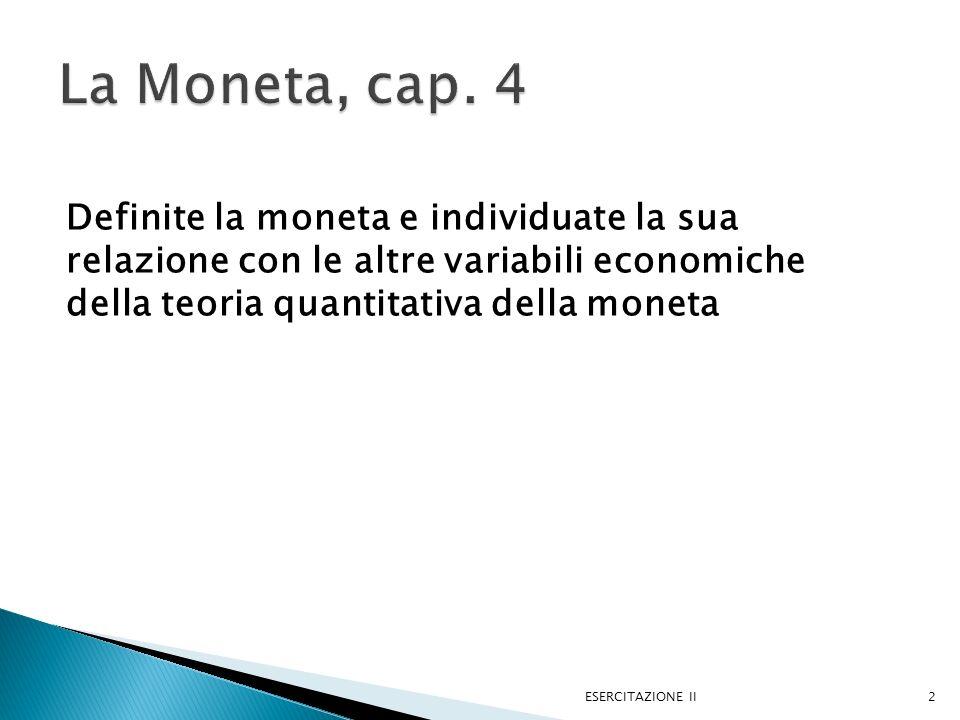 Definite la moneta e individuate la sua relazione con le altre variabili economiche della teoria quantitativa della moneta ESERCITAZIONE II2