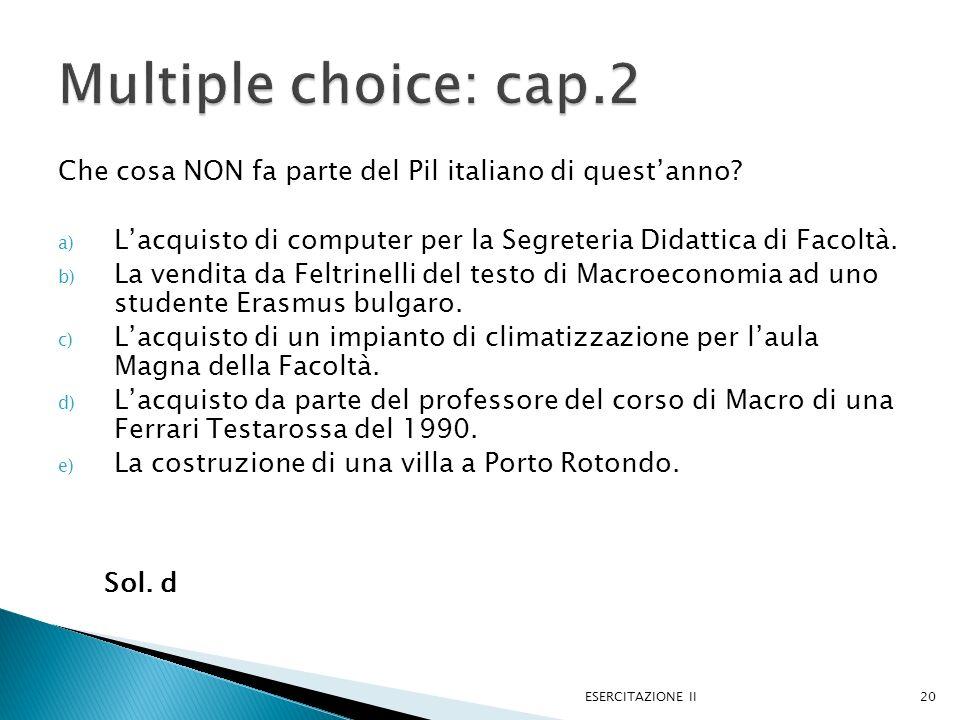 Che cosa NON fa parte del Pil italiano di questanno? a) Lacquisto di computer per la Segreteria Didattica di Facoltà. b) La vendita da Feltrinelli del