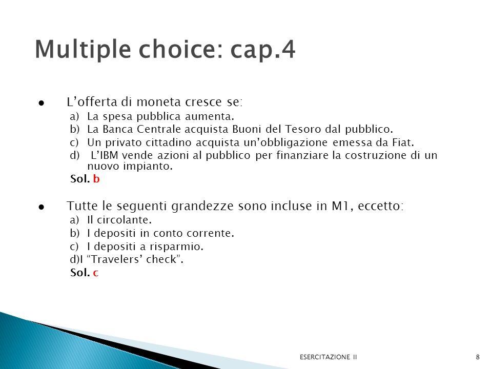ESERCITAZIONE II8 Multiple choice: cap.4 Lofferta di moneta cresce se: a)La spesa pubblica aumenta. b)La Banca Centrale acquista Buoni del Tesoro dal