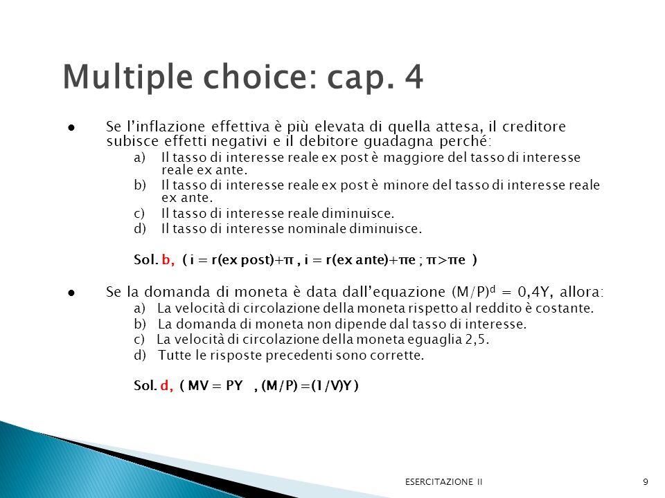 ESERCITAZIONE II9 Multiple choice: cap. 4 Se linflazione effettiva è più elevata di quella attesa, il creditore subisce effetti negativi e il debitore