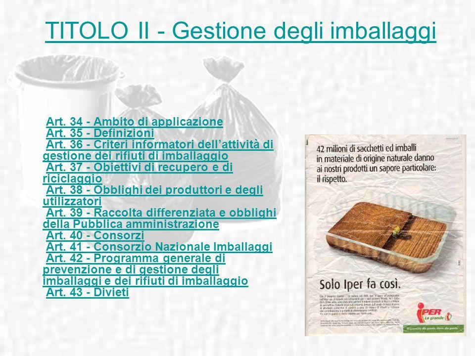 TITOLO II - Gestione degli imballaggi Art. 34 - Ambito di applicazione Art. 35 - Definizioni Art. 36 - Criteri informatori dellattività di gestione de